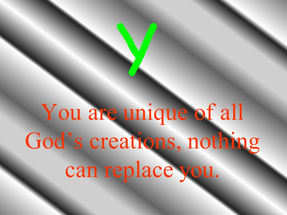 You are unique of all God's creations, nothing can replace you.