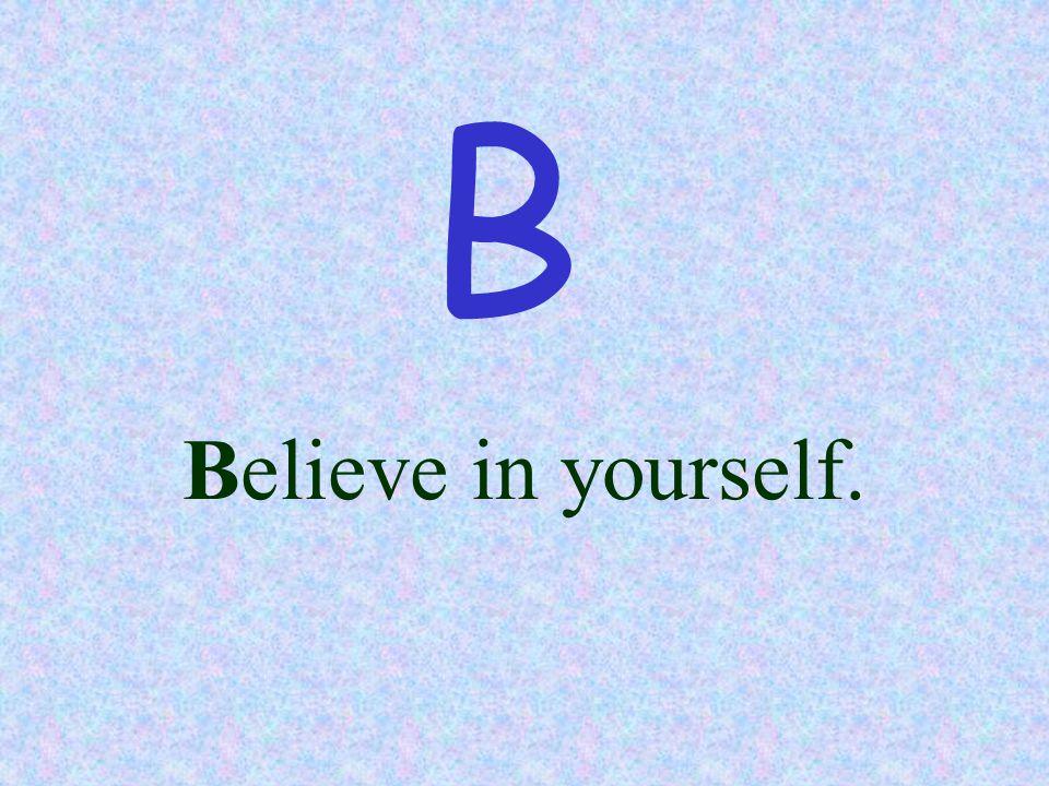B Believe in yourself.