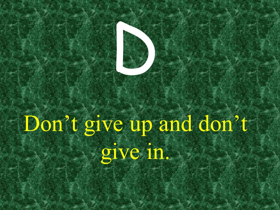 Don't give up and don't give in.
