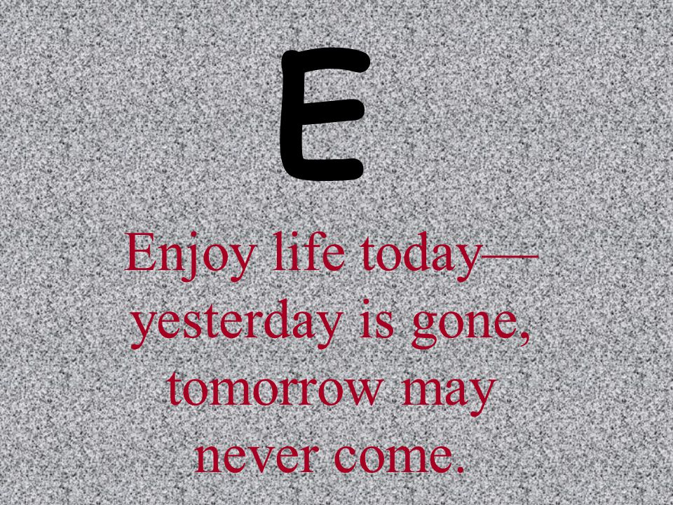 Enjoy life today—yesterday is gone, tomorrow may never come.