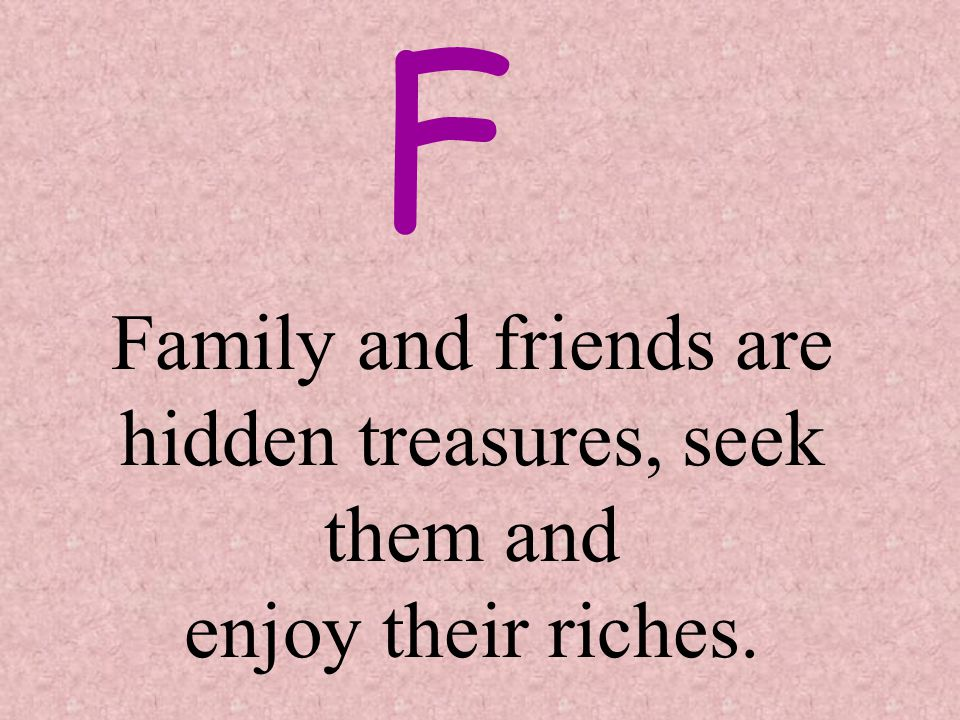 F Family and friends are hidden treasures, seek them and enjoy their riches.