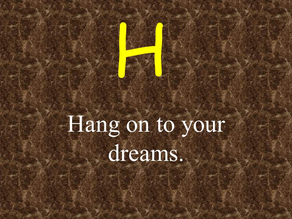 H Hang on to your dreams.