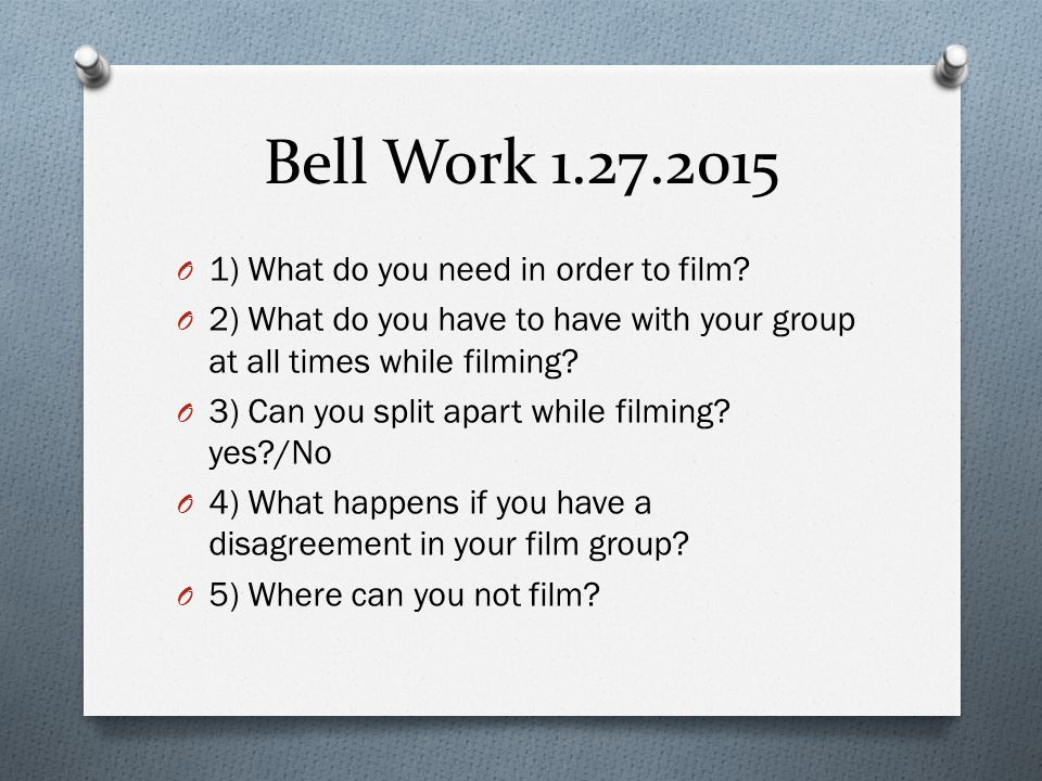 Bell Work 1.27.2015 1) What do you need in order to film