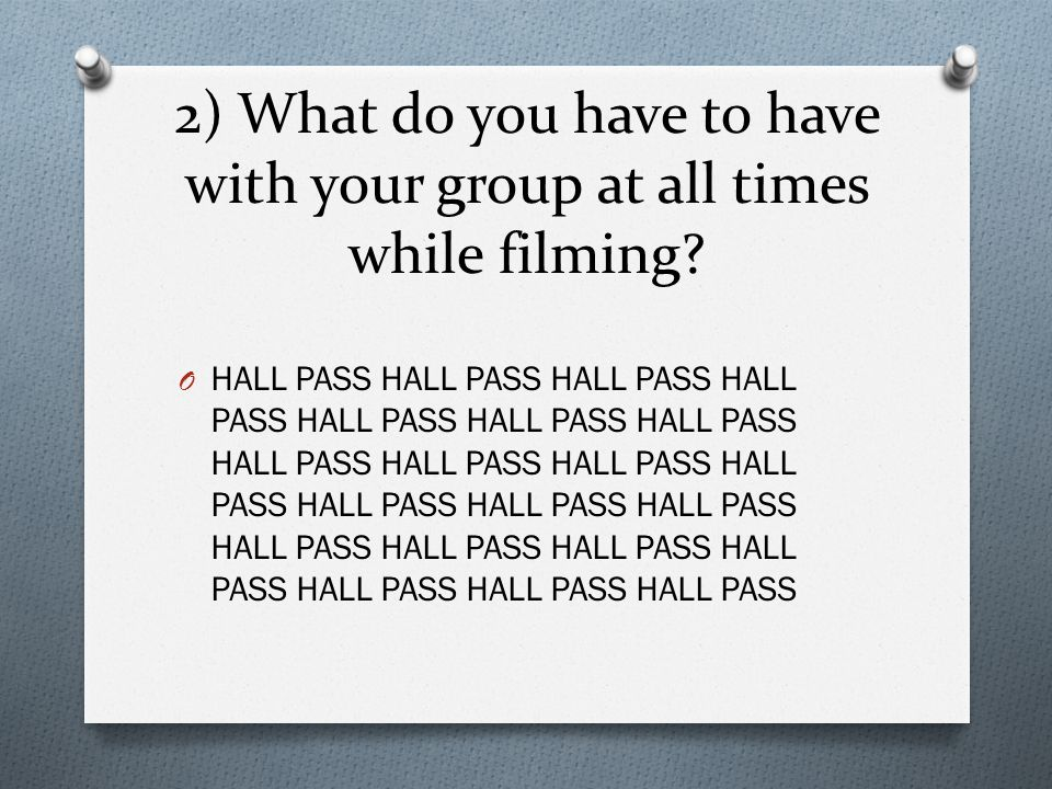 2) What do you have to have with your group at all times while filming