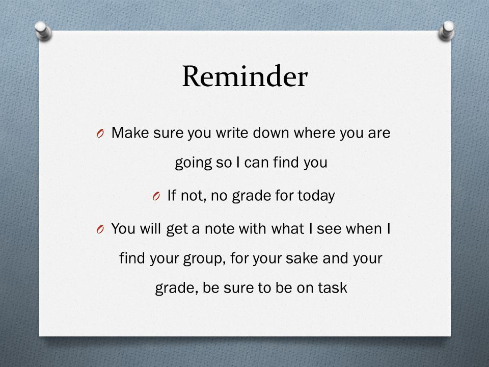 Reminder Make sure you write down where you are going so I can find you. If not, no grade for today.