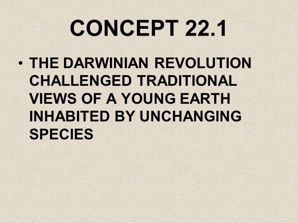 CONCEPT 22.1 THE DARWINIAN REVOLUTION CHALLENGED TRADITIONAL VIEWS OF A YOUNG EARTH INHABITED BY UNCHANGING SPECIES.