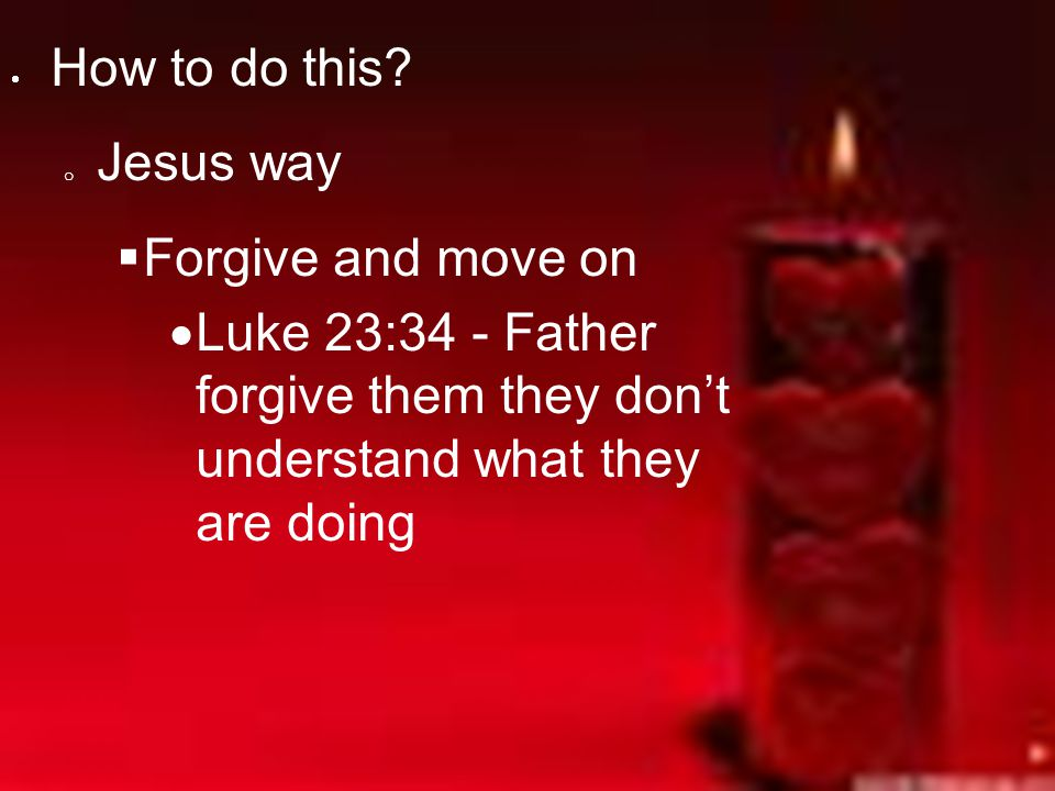 How to do this. Jesus way. Forgive and move on.