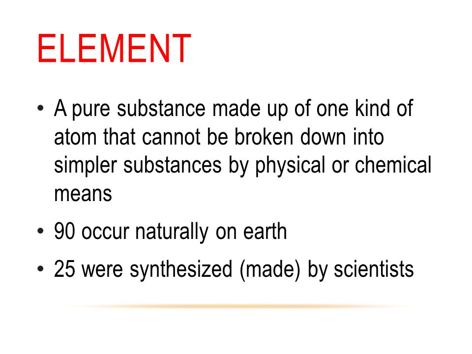 Element A pure substance made up of one kind of atom that cannot be broken down into simpler substances by physical or chemical means.