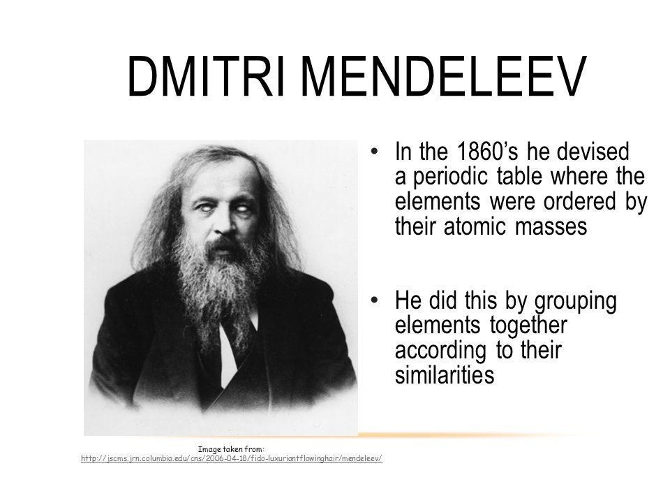 Dmitri Mendeleev In the 1860's he devised a periodic table where the elements were ordered by their atomic masses.