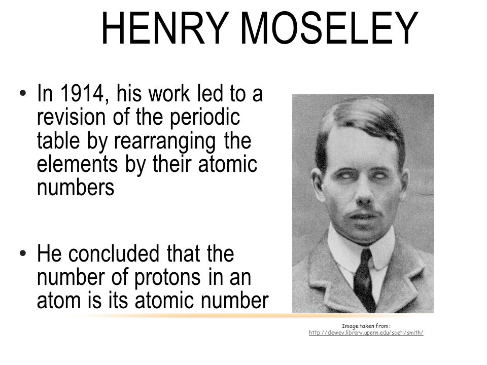 Henry Moseley In 1914, his work led to a revision of the periodic table by rearranging the elements by their atomic numbers.