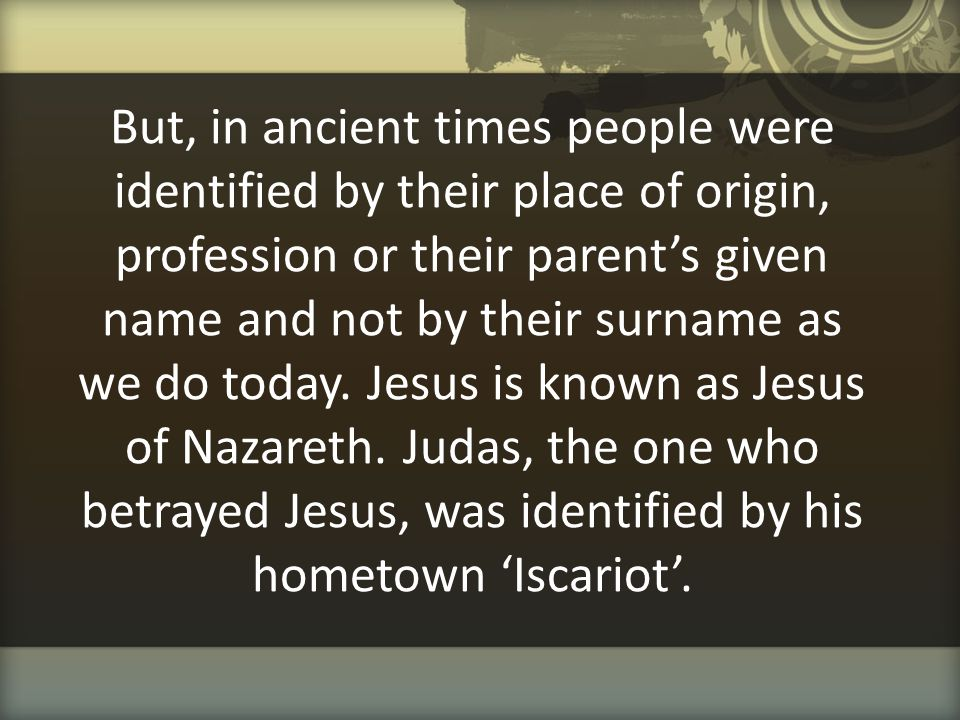 But, in ancient times people were identified by their place of origin, profession or their parent's given name and not by their surname as we do today.