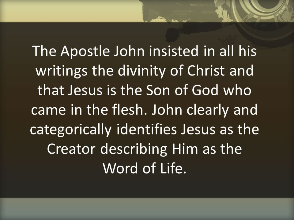 The Apostle John insisted in all his writings the divinity of Christ and that Jesus is the Son of God who came in the flesh.