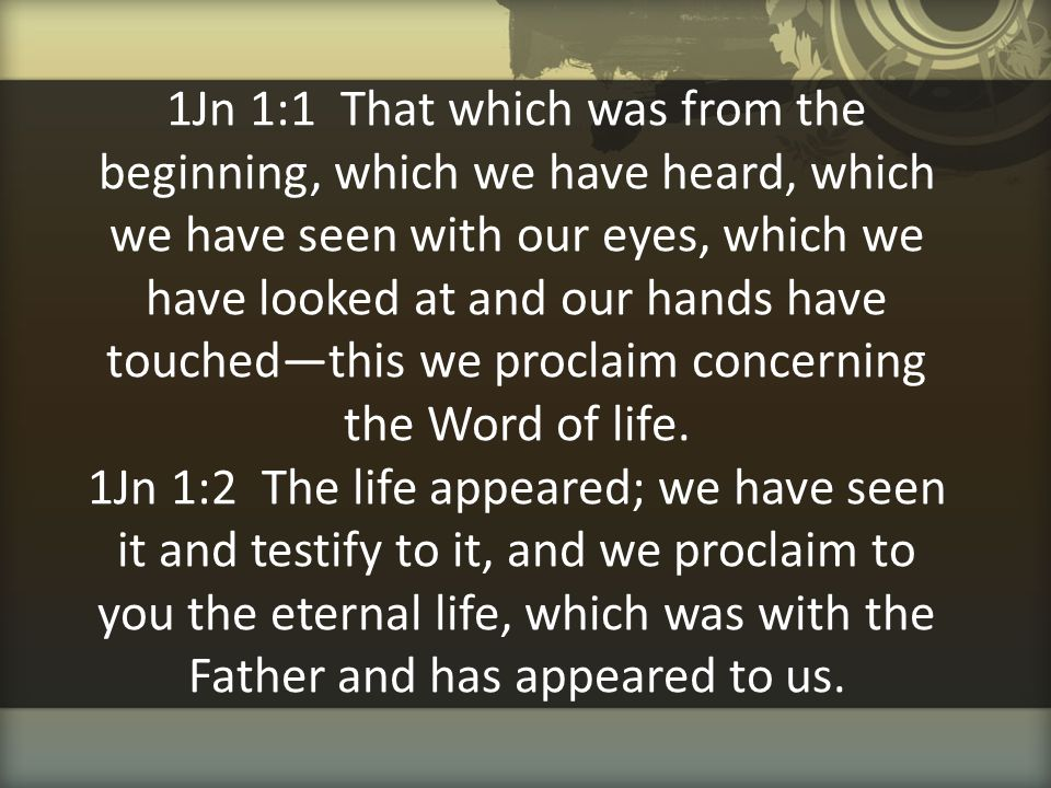 1Jn 1:1 That which was from the beginning, which we have heard, which we have seen with our eyes, which we have looked at and our hands have touched—this we proclaim concerning the Word of life.