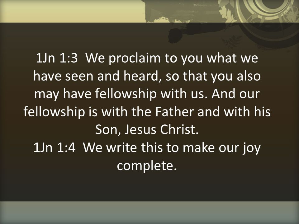 1Jn 1:3 We proclaim to you what we have seen and heard, so that you also may have fellowship with us.