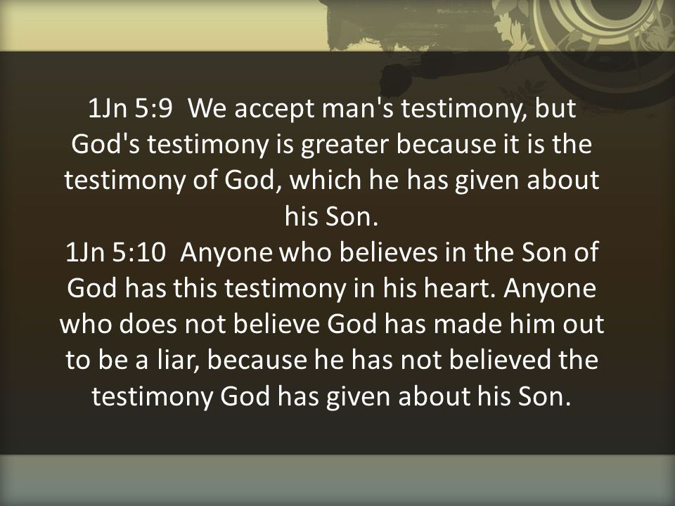 1Jn 5:9 We accept man s testimony, but God s testimony is greater because it is the testimony of God, which he has given about his Son.