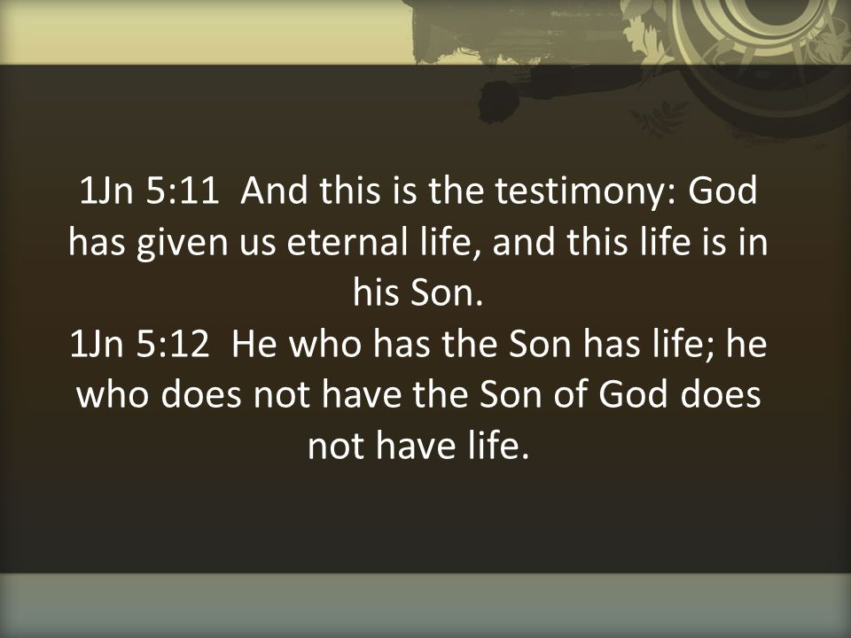 1Jn 5:11 And this is the testimony: God has given us eternal life, and this life is in his Son.