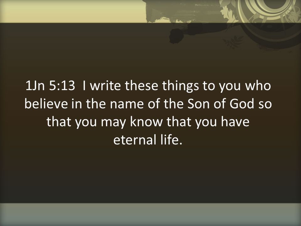 1Jn 5:13 I write these things to you who believe in the name of the Son of God so that you may know that you have eternal life.