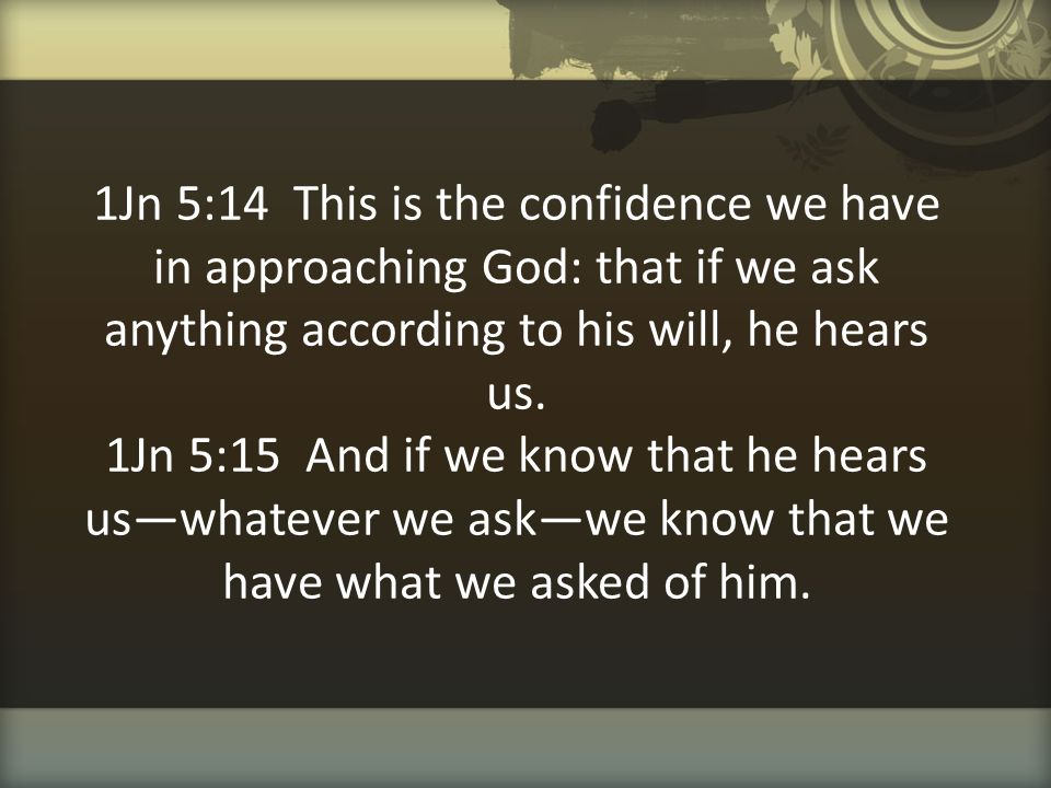 1Jn 5:14 This is the confidence we have in approaching God: that if we ask anything according to his will, he hears us.