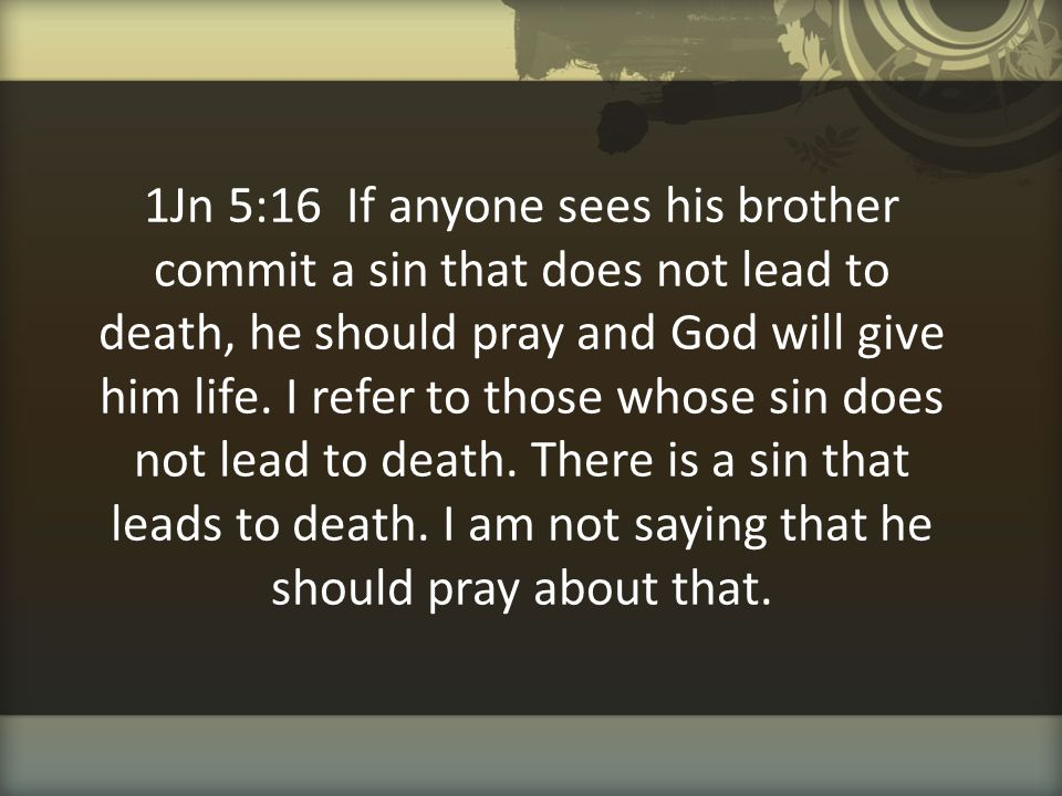 1Jn 5:16 If anyone sees his brother commit a sin that does not lead to death, he should pray and God will give him life.