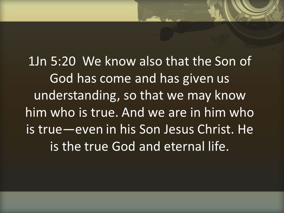 1Jn 5:20 We know also that the Son of God has come and has given us understanding, so that we may know him who is true.