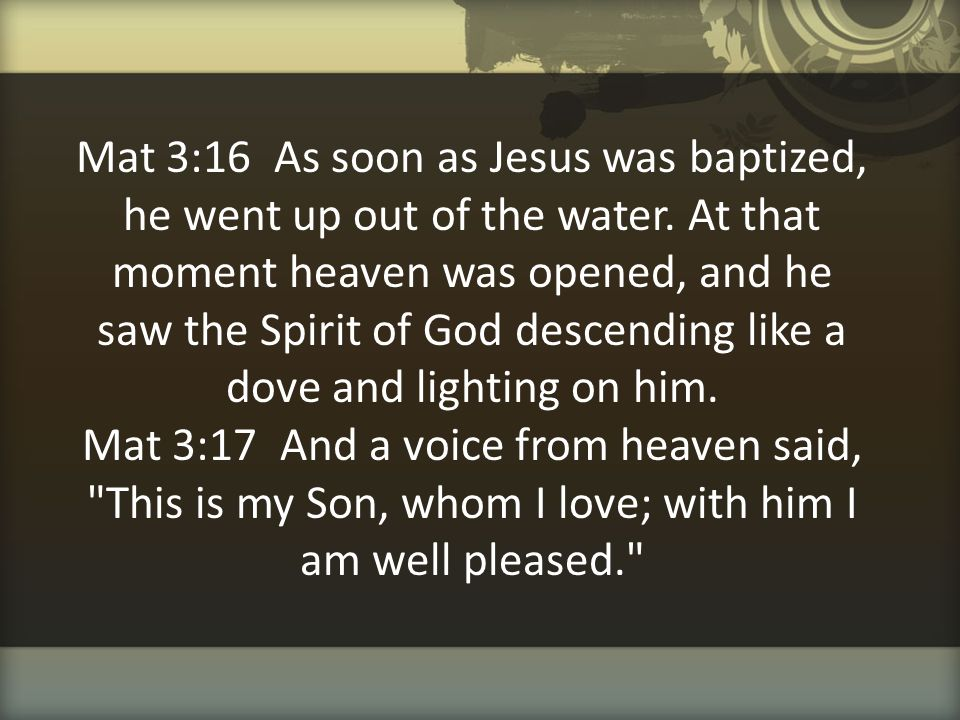 Mat 3:16 As soon as Jesus was baptized, he went up out of the water