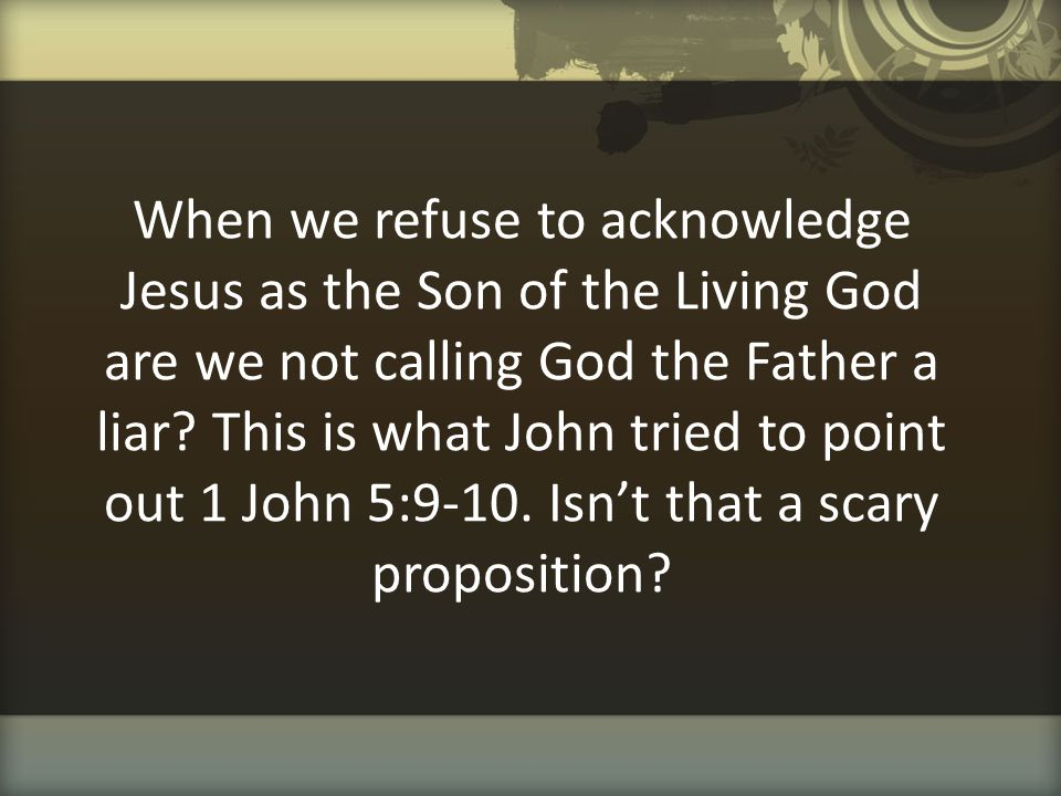 When we refuse to acknowledge Jesus as the Son of the Living God are we not calling God the Father a liar.