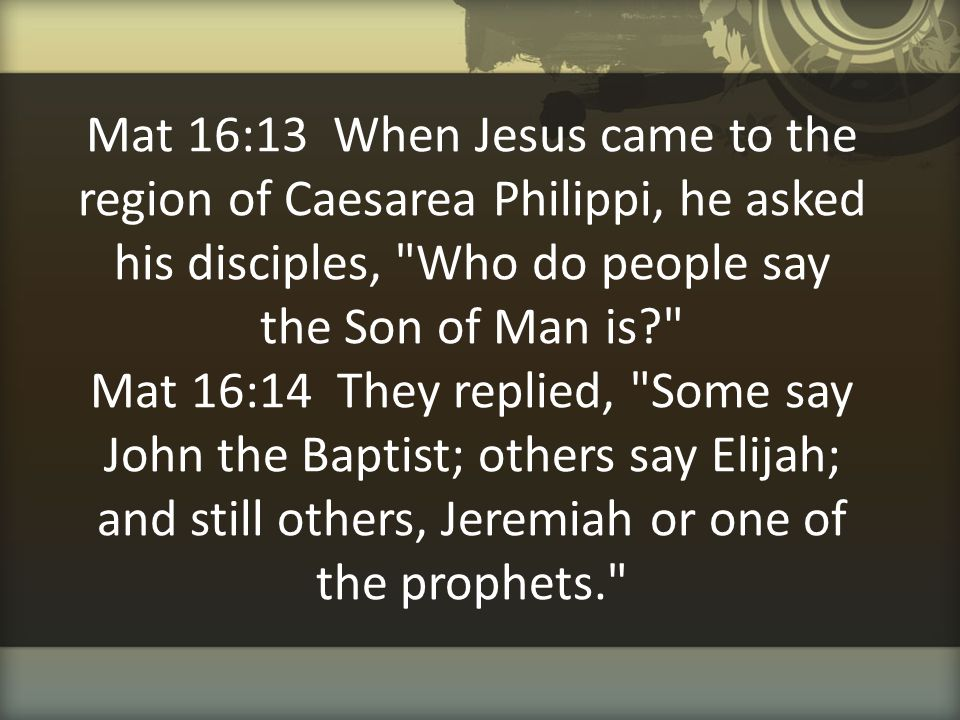 Mat 16:13 When Jesus came to the region of Caesarea Philippi, he asked his disciples, Who do people say the Son of Man is Mat 16:14 They replied, Some say John the Baptist; others say Elijah; and still others, Jeremiah or one of the prophets.