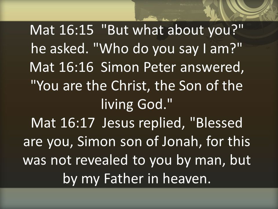 Mat 16:15 But what about you. he asked. Who do you say I am