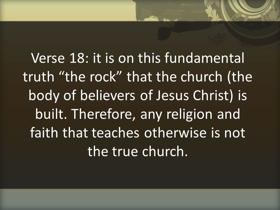 Verse 18: it is on this fundamental truth the rock that the church (the body of believers of Jesus Christ) is built.