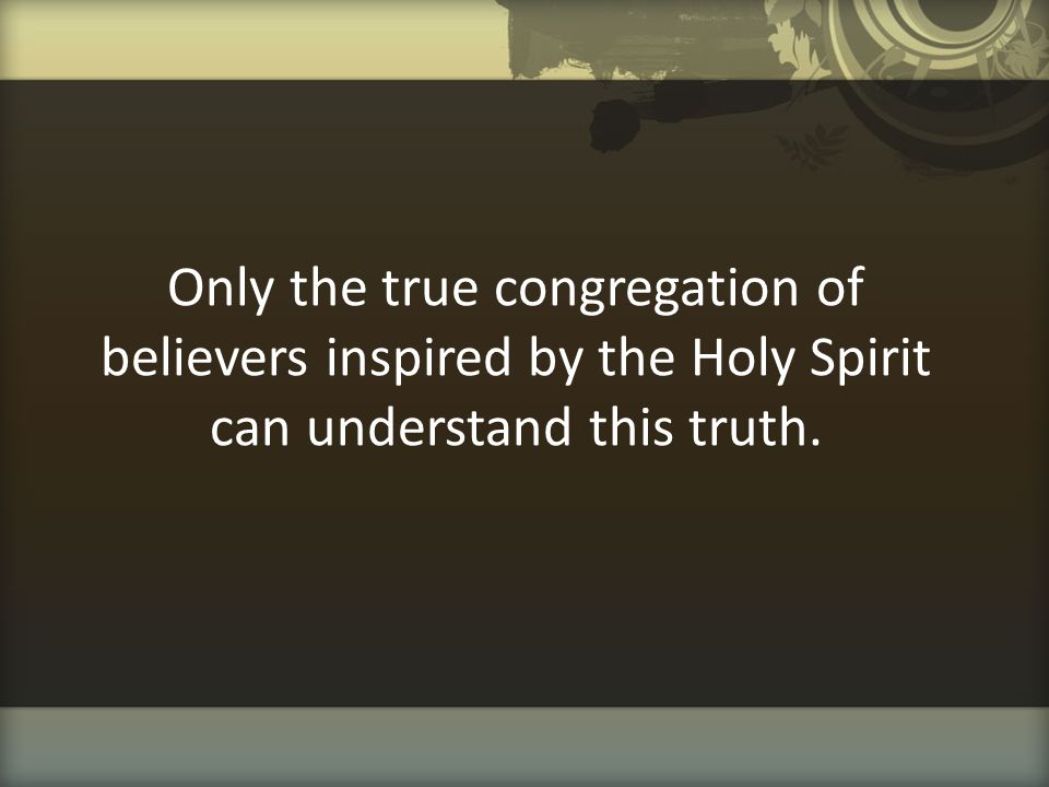 Only the true congregation of believers inspired by the Holy Spirit can understand this truth.