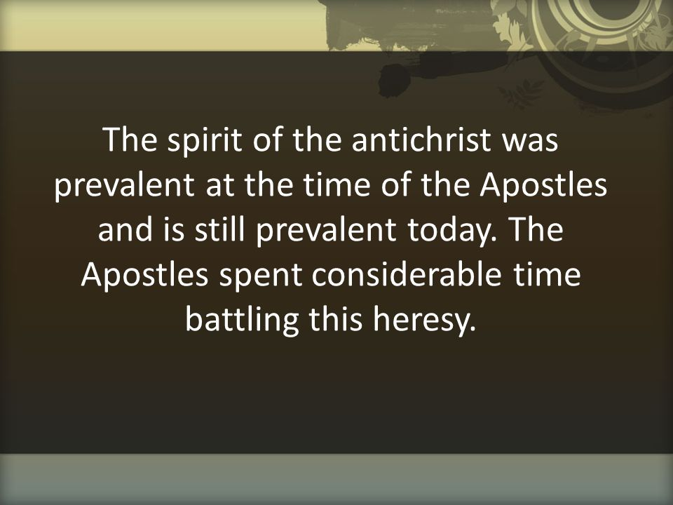 The spirit of the antichrist was prevalent at the time of the Apostles and is still prevalent today.