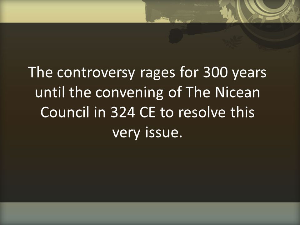 The controversy rages for 300 years until the convening of The Nicean Council in 324 CE to resolve this very issue.