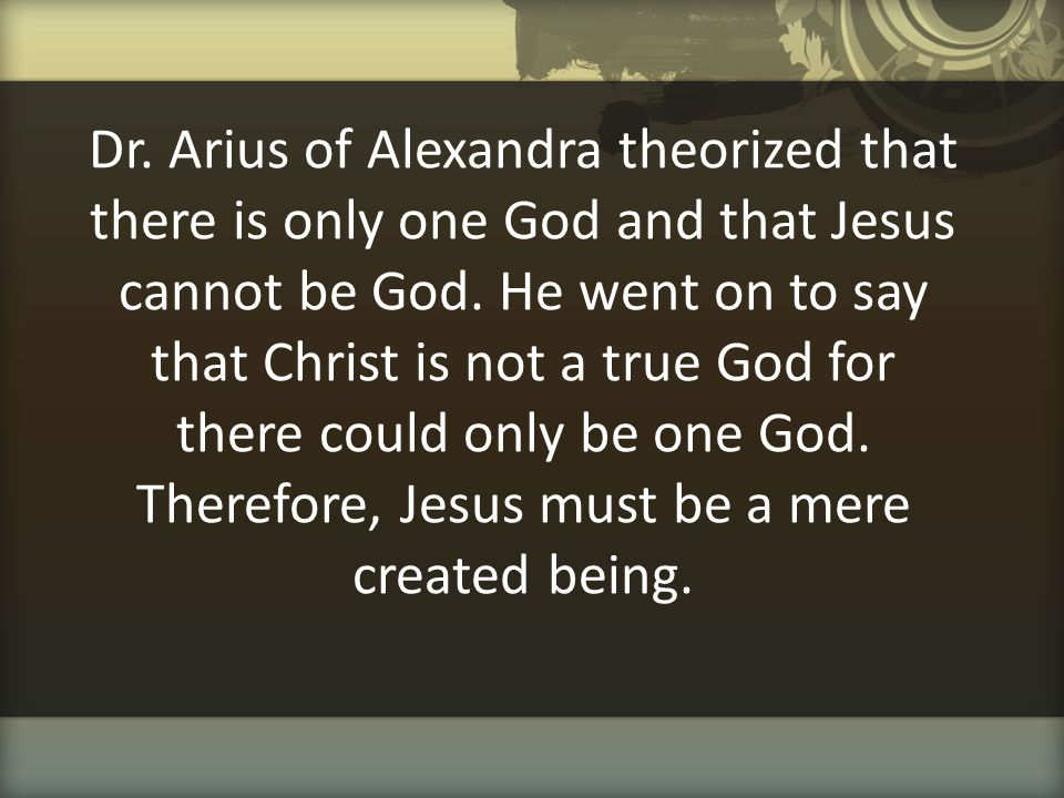 Dr. Arius of Alexandra theorized that there is only one God and that Jesus cannot be God.