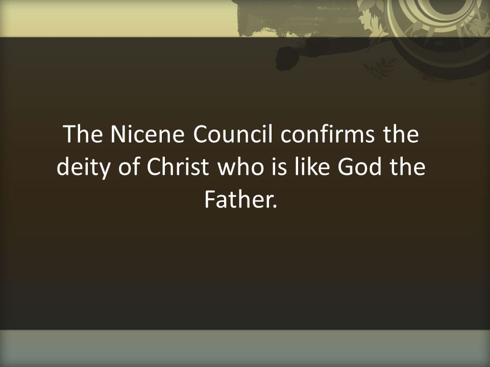 The Nicene Council confirms the deity of Christ who is like God the Father.