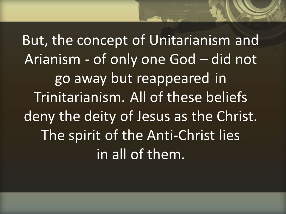 But, the concept of Unitarianism and Arianism - of only one God – did not go away but reappeared in Trinitarianism.
