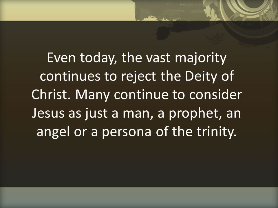 Even today, the vast majority continues to reject the Deity of Christ