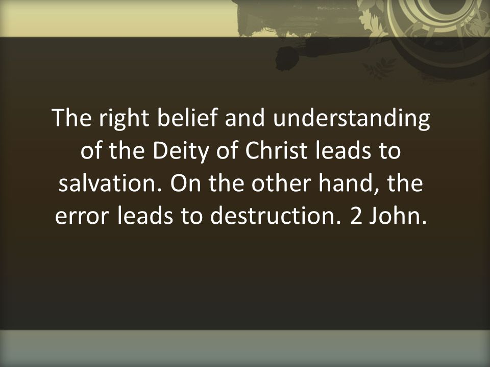 The right belief and understanding of the Deity of Christ leads to salvation.