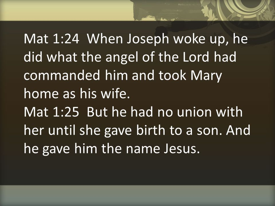 Mat 1:24 When Joseph woke up, he did what the angel of the Lord had commanded him and took Mary home as his wife.