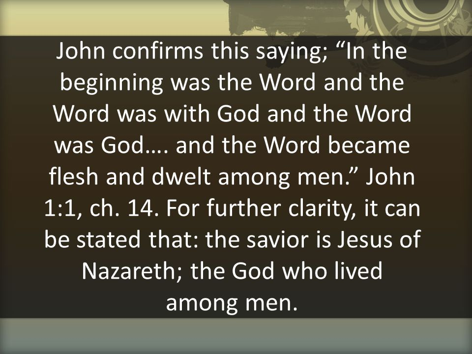 John confirms this saying; In the beginning was the Word and the Word was with God and the Word was God….