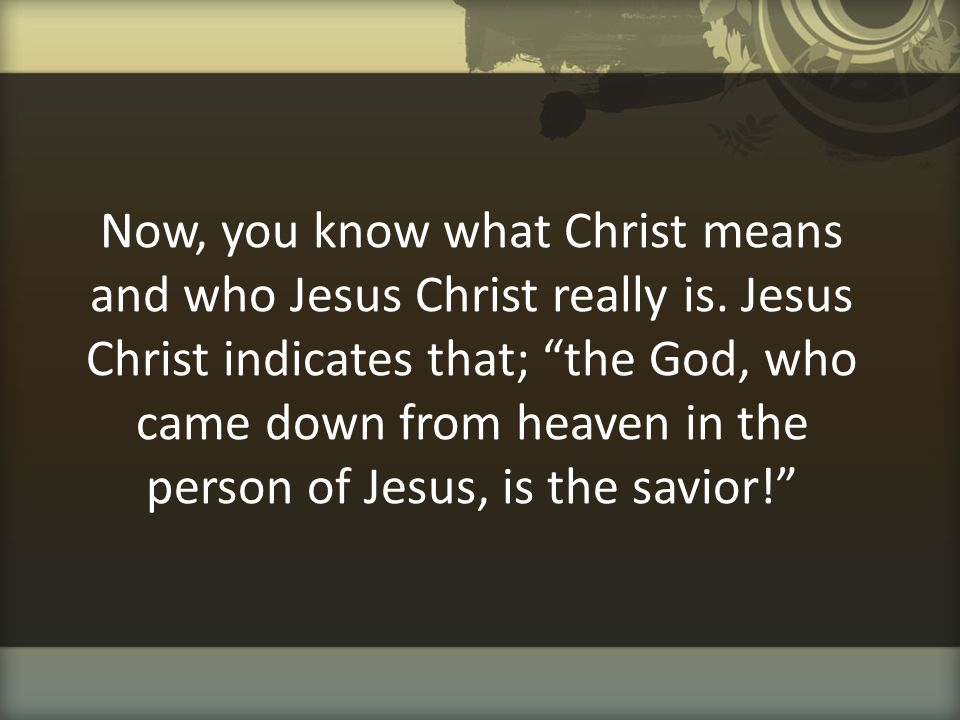 Now, you know what Christ means and who Jesus Christ really is