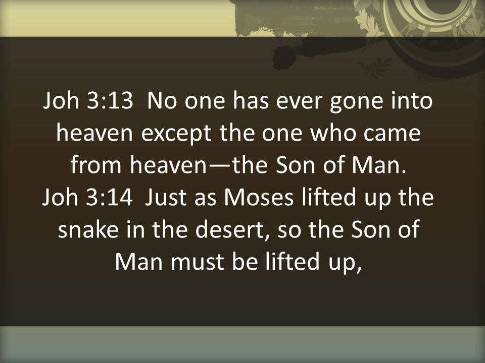 Joh 3:13 No one has ever gone into heaven except the one who came from heaven—the Son of Man.