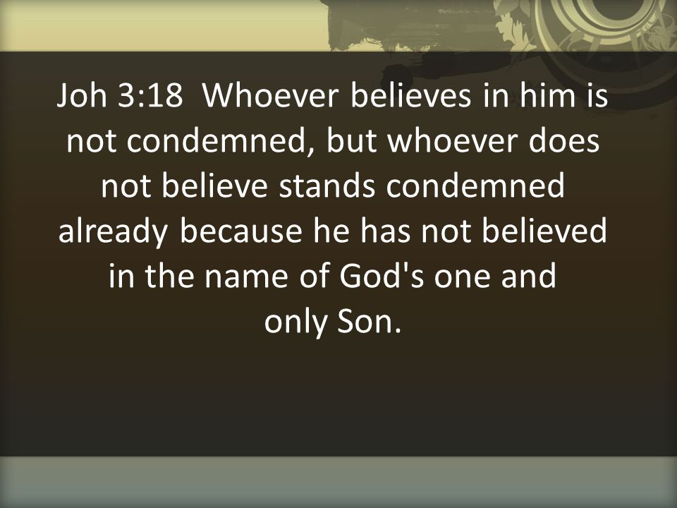 Joh 3:18 Whoever believes in him is not condemned, but whoever does not believe stands condemned already because he has not believed in the name of God s one and only Son.