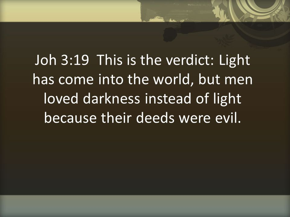 Joh 3:19 This is the verdict: Light has come into the world, but men loved darkness instead of light because their deeds were evil.