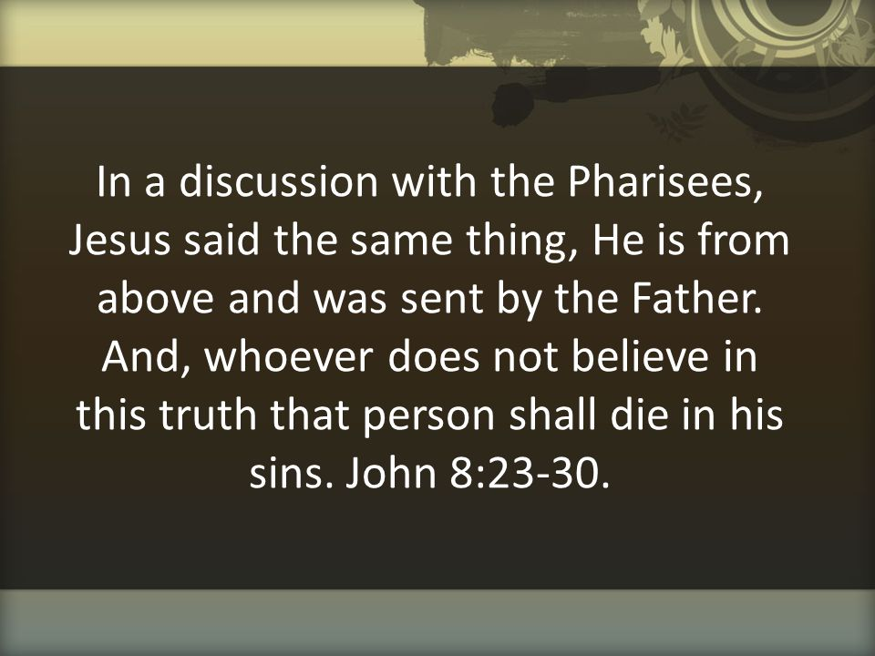 In a discussion with the Pharisees, Jesus said the same thing, He is from above and was sent by the Father.