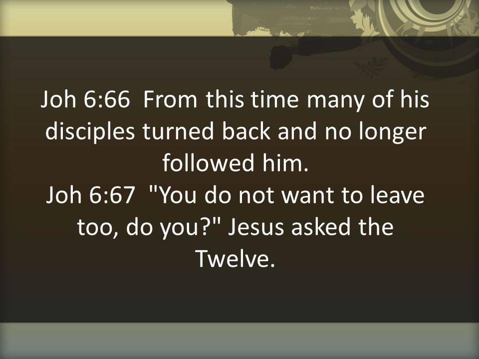 Joh 6:66 From this time many of his disciples turned back and no longer followed him.