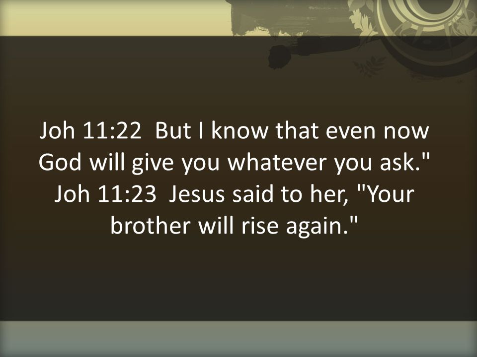 Joh 11:22 But I know that even now God will give you whatever you ask