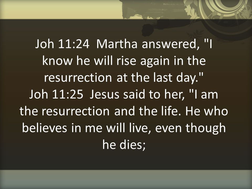 Joh 11:24 Martha answered, I know he will rise again in the resurrection at the last day. Joh 11:25 Jesus said to her, I am the resurrection and the life.