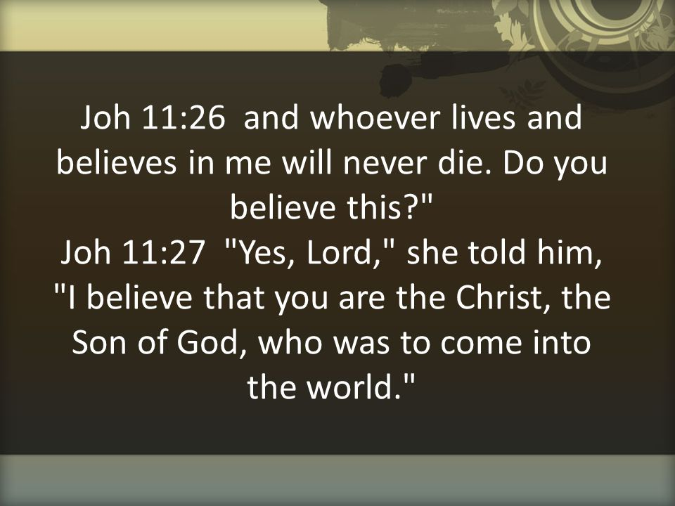 Joh 11:26 and whoever lives and believes in me will never die