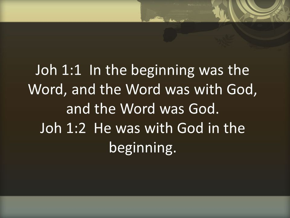 Joh 1:1 In the beginning was the Word, and the Word was with God, and the Word was God.