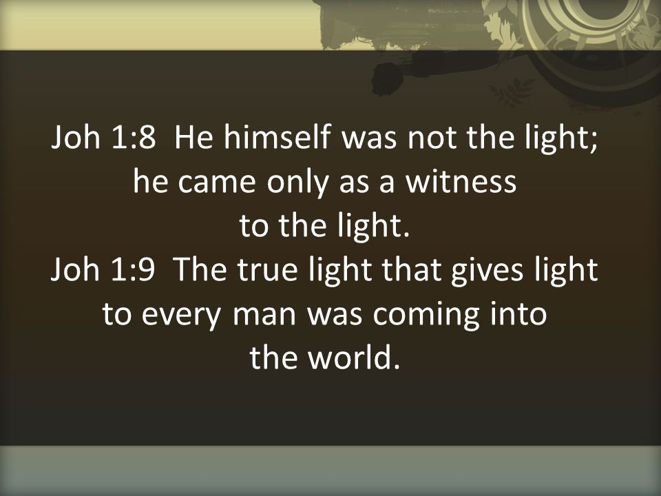Joh 1:8 He himself was not the light; he came only as a witness to the light.